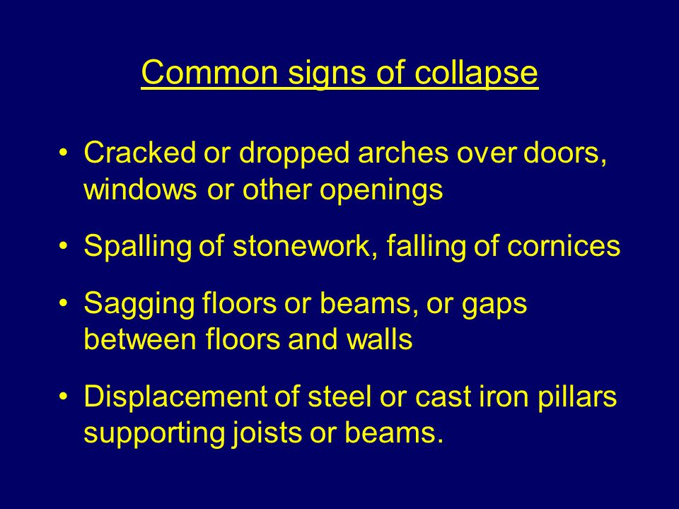 Common signs of collapse Cracked or dropped arches over doors, windows or other openings Spalling of stonework, falling of cornices Sagging floors or beams, or gaps between floors and walls Displacement of steel or cast iron pillars supporting joists or beams.