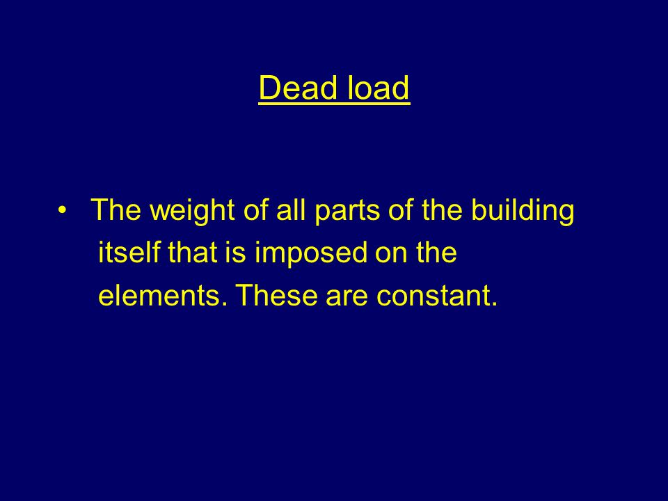 Dead load The weight of all parts of the building itself that is imposed on the elements. These are constant.