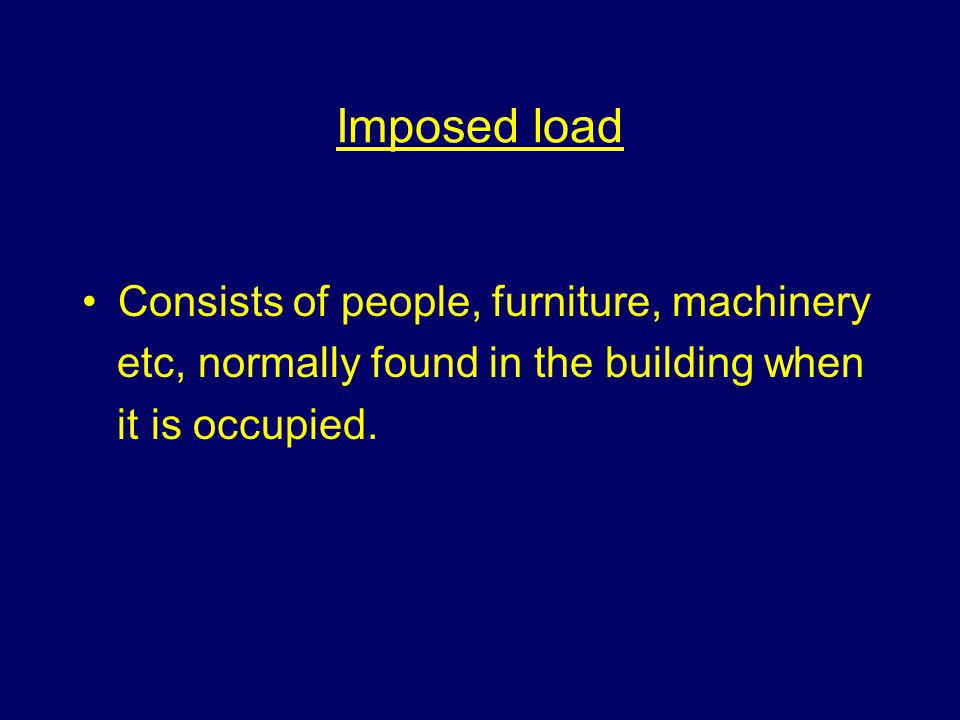 Imposed load Consists of people, furniture, machinery etc, normally found in the building when it is occupied.
