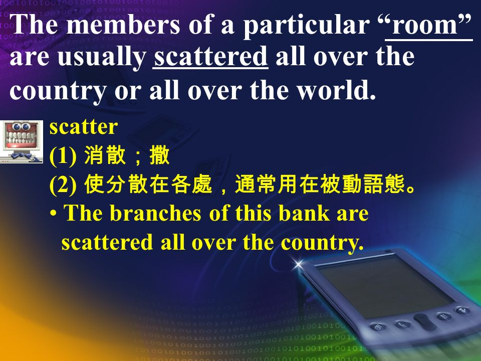 The members of a particular room are usually scattered all over the country or all over the world.