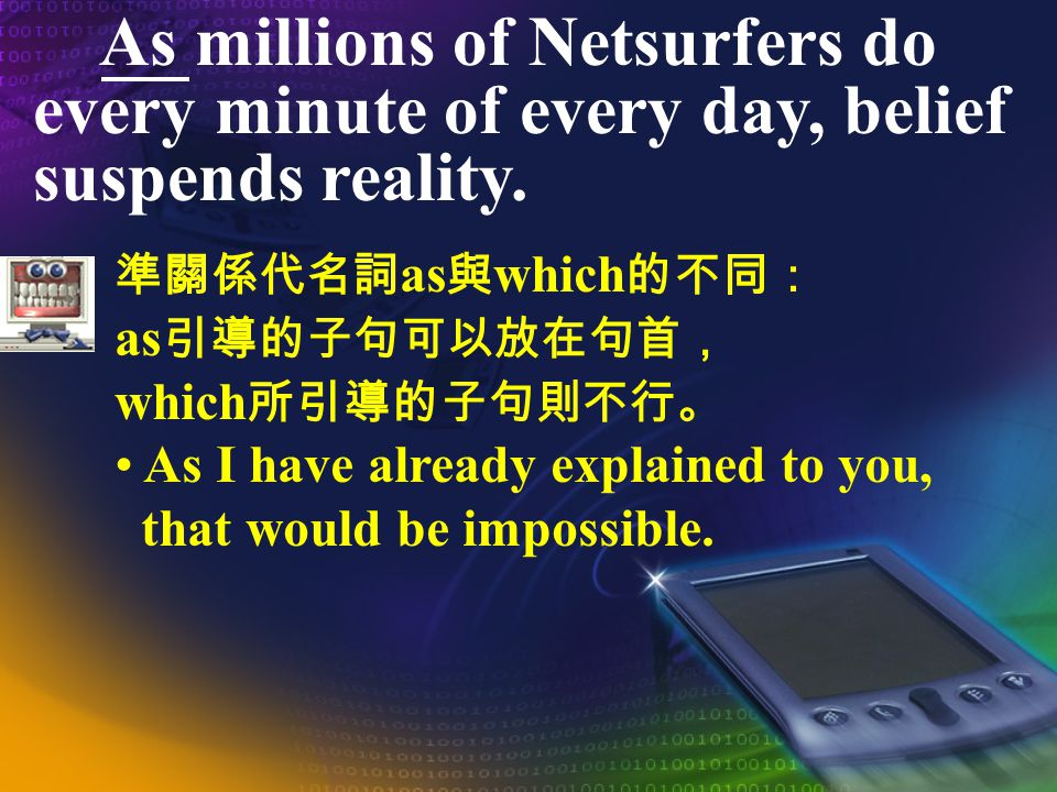 As millions of Netsurfers do every minute of every day, belief suspends reality. as (belief suspends reality) which That would be impossible, as I hav