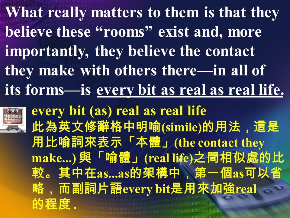 What really matters to them is that they believe these rooms exist and, more importantly, they believe the contact they make with others therein all of its formsis every bit as real as real life.
