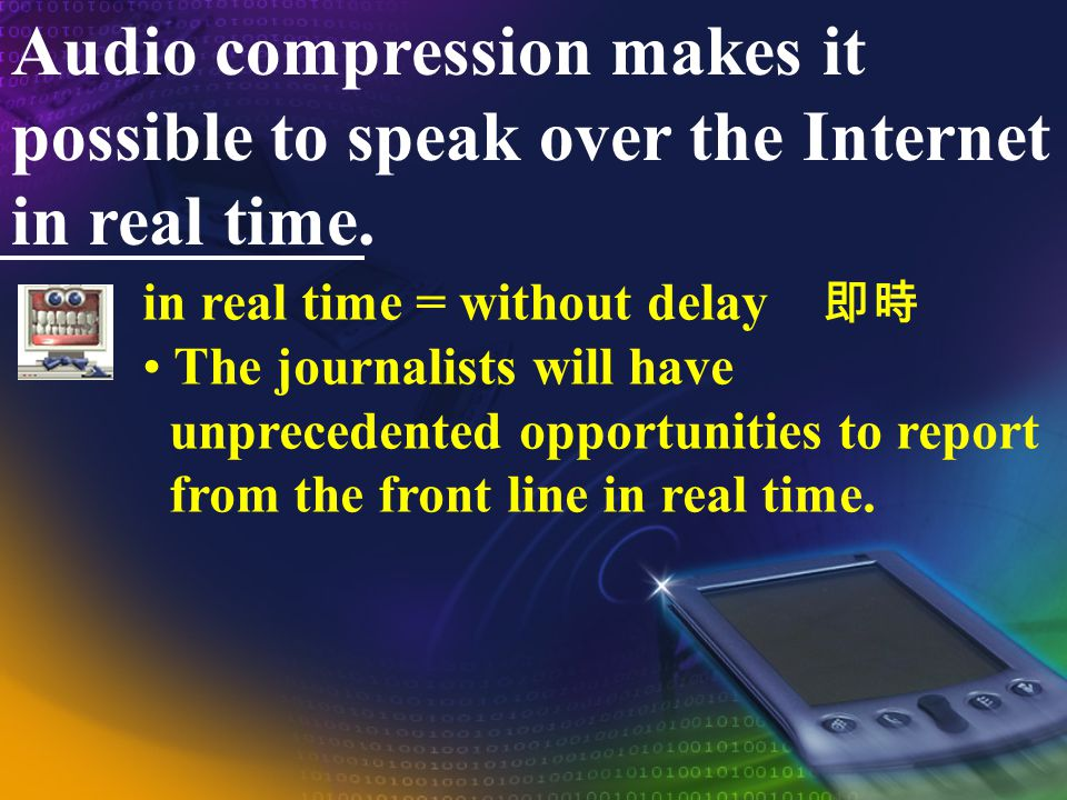 Audio compression makes it possible to speak over the Internet in real time.