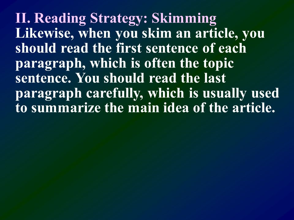 II. Reading Strategy: Skimming Skimming is a way to achieve high-speed reading. It is also an effective reading skill when you want to quickly find ou