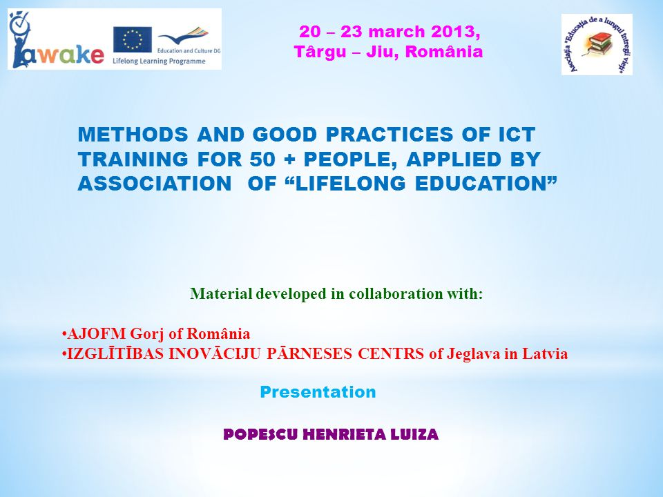 METHODS AND GOOD PRACTICES OF ICT TRAINING FOR 50 + PEOPLE, APPLIED BY ASSOCIATION OF LIFELONG EDUCATION Material developed in collaboration with: AJOFM Gorj of România IZGLĪTĪBAS INOVĀCIJU PĀRNESES CENTRS of Jeglava in Latvia POPESCU HENRIETA LUIZA Presentation 20 – 23 march 2013, Târgu – Jiu, România