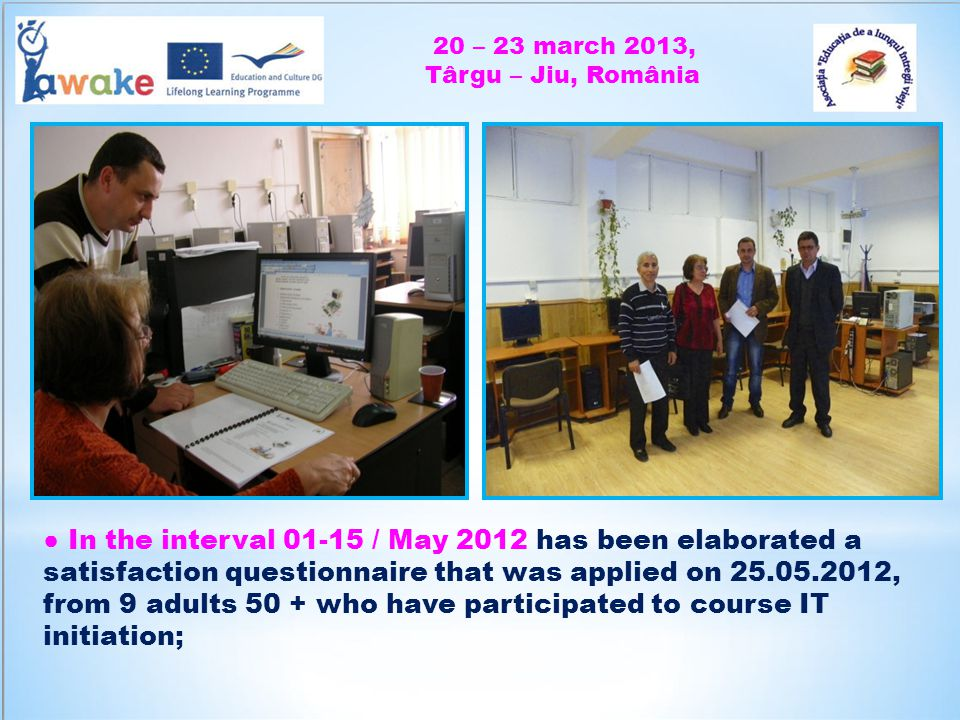 20 – 23 march 2013, Târgu – Jiu, România In the interval 01-15 / May 2012 has been elaborated a satisfaction questionnaire that was applied on 25.05.2012, from 9 adults 50 + who have participated to course IT initiation;