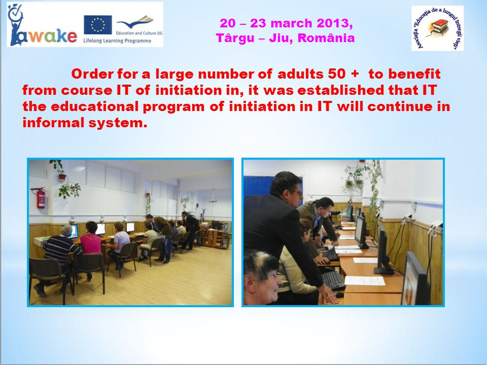 20 – 23 march 2013, Târgu – Jiu, România Order for a large number of adults 50 + to benefit from course IT of initiation in, it was established that IT the educational program of initiation in IT will continue in informal system.