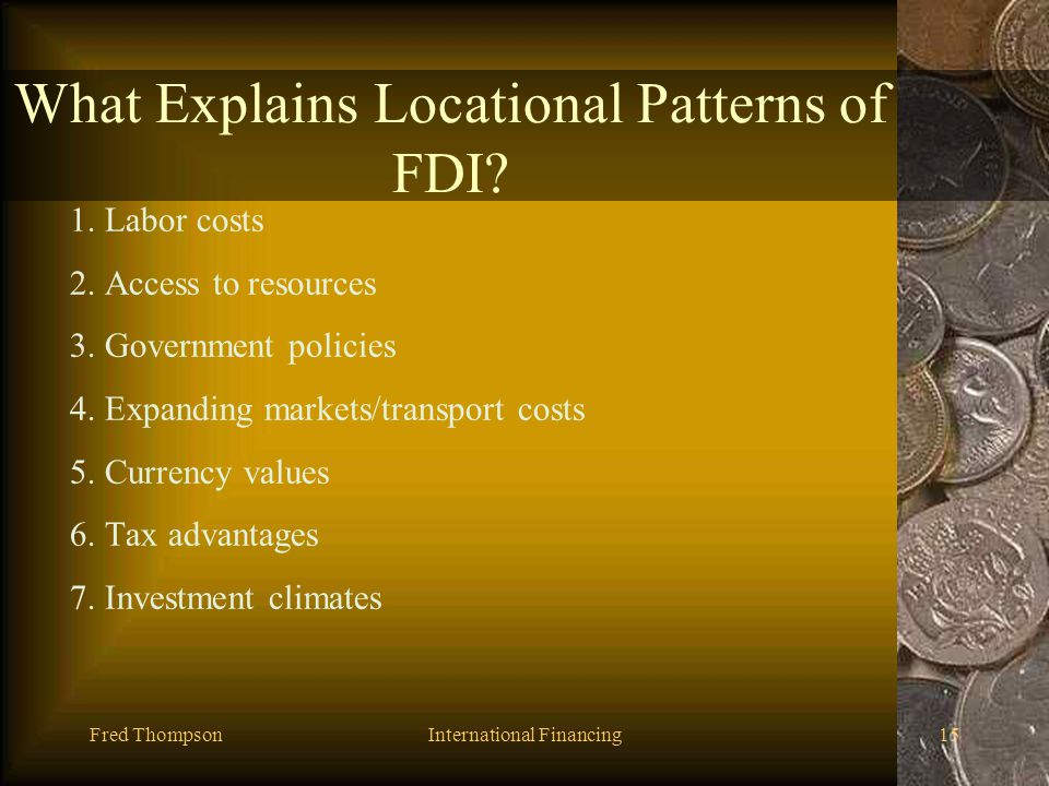 Fred ThompsonInternational Financing14 What Explains Locational Patterns of FDI? What are some reasons certain countries are chosen over others as tar