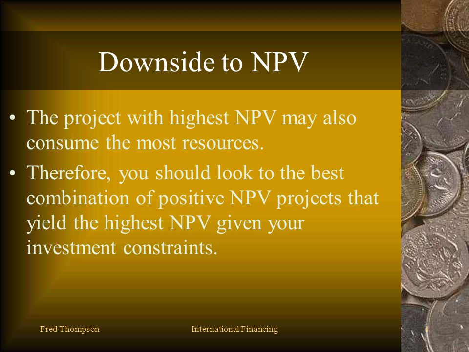 Fred ThompsonInternational Financing3 Upside to NPV Evaluates investment in the same manner as a companys shareholders. –Focuses in on cash and not ac