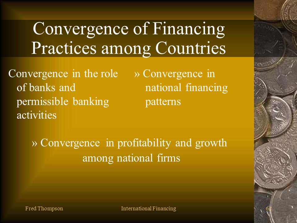 Fred ThompsonInternational Financing61 Financing Practices among Countries Have Consequences Differences in the role of banks and permissible banking