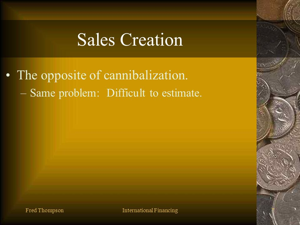 Fred ThompsonInternational Financing6 Cannibalization When a new product takes sales from a companys existing products. –Sometimes difficult to assess