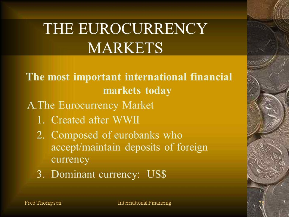 Fred ThompsonInternational Financing74 THE EUROMARKETS I.THE EUROCURRENCY MARKETS II.EUROBONDS III.NOTE ISSUANCE FACILITIES AND EURONOTES IV.EUOR COMM