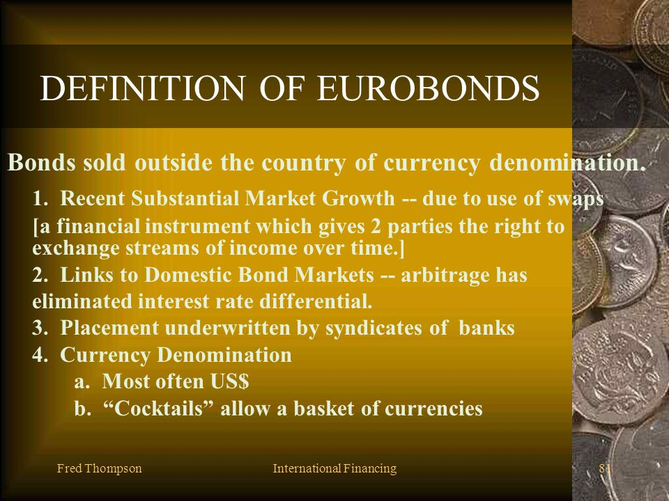 Fred ThompsonInternational Financing80 Domestic vs. Eurocurrency Markets 1.Closely linked rates by arbitrage 2.Euro rates: tend to lower lending, high