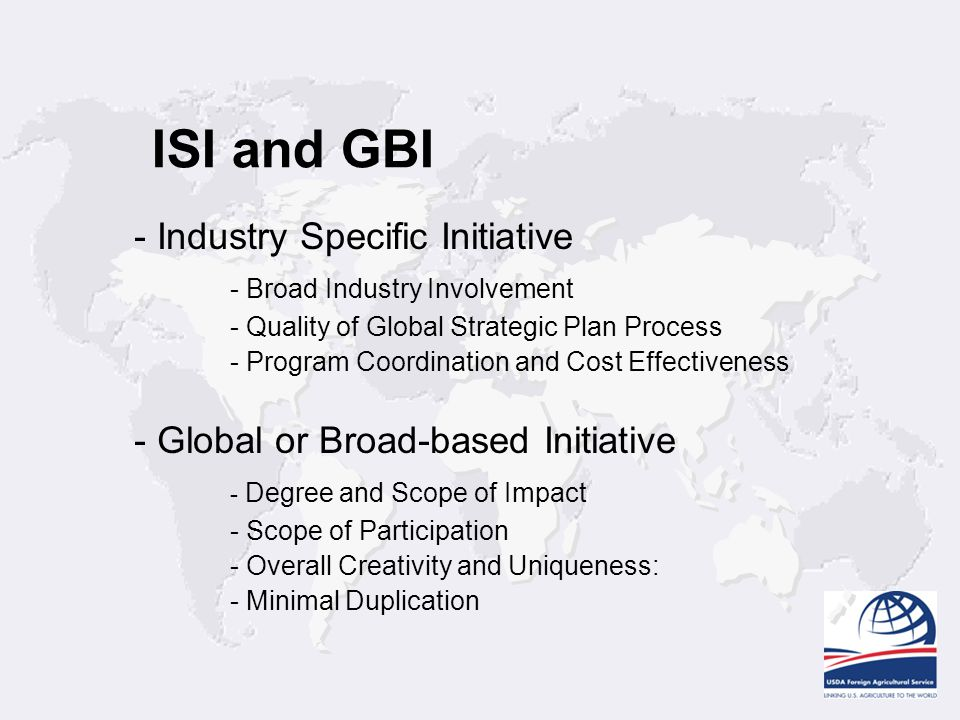 ISI and GBI - Industry Specific Initiative - Broad Industry Involvement - Quality of Global Strategic Plan Process - Program Coordination and Cost Effectiveness - Global or Broad-based Initiative - Degree and Scope of Impact - Scope of Participation - Overall Creativity and Uniqueness: - Minimal Duplication