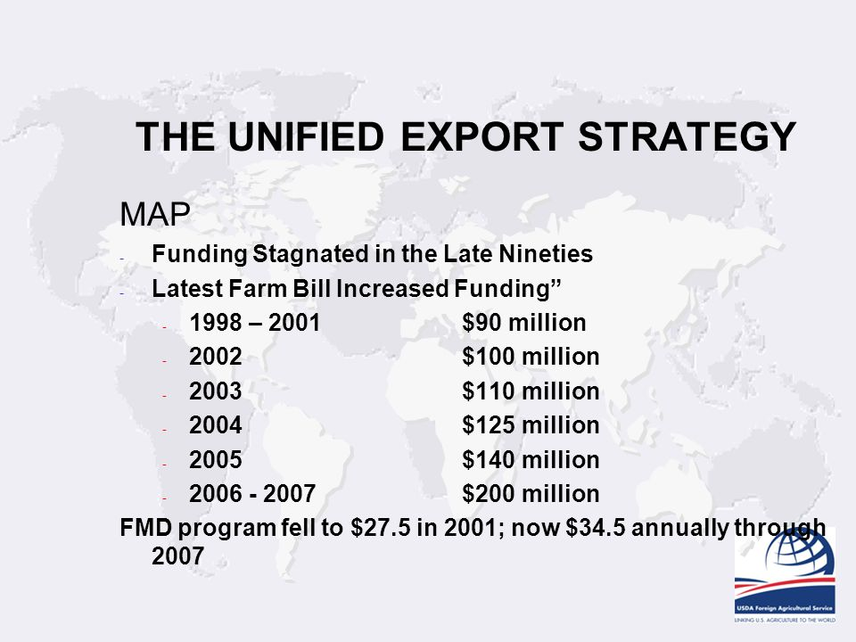 THE UNIFIED EXPORT STRATEGY MAP - Funding Stagnated in the Late Nineties - Latest Farm Bill Increased Funding - 1998 – 2001$90 million - 2002$100 million - 2003$110 million - 2004$125 million - 2005$140 million - 2006 - 2007$200 million FMD program fell to $27.5 in 2001; now $34.5 annually through 2007