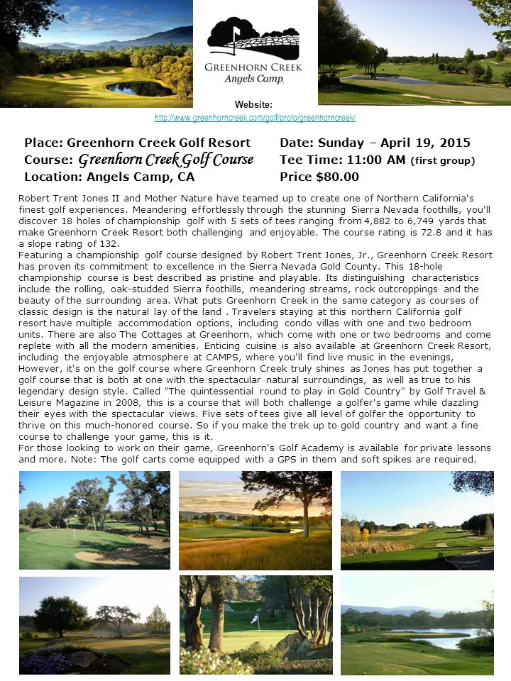 Place: Greenhorn Creek Golf ResortDate: Sunday – April 19, 2015 Course: Greenhorn Creek Golf Course Tee Time: 11:00 AM (first group) Location: Angels Camp, CAPrice $80.00 Website: Robert Trent Jones II and Mother Nature have teamed up to create one of Northern California s finest golf experiences.