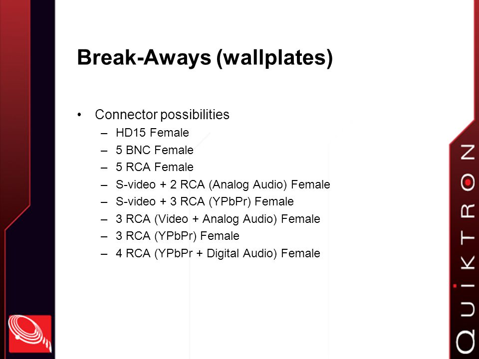 Break-Aways (wallplates) Connector possibilities –HD15 Female –5 BNC Female –5 RCA Female –S-video + 2 RCA (Analog Audio) Female –S-video + 3 RCA (YPbPr) Female –3 RCA (Video + Analog Audio) Female –3 RCA (YPbPr) Female –4 RCA (YPbPr + Digital Audio) Female