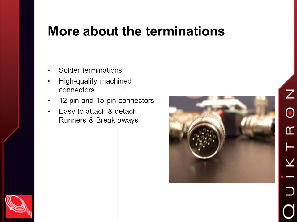 More about the terminations Solder terminations High-quality machined connectors 12-pin and 15-pin connectors Easy to attach & detach Runners & Break-aways