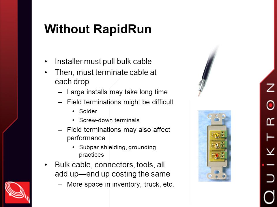 With RapidRun Installer pulls runner cable –Includes pulling cap on each end Protection Ease of use Then, terminates to wallplate or pigtail with easy-to-use RapidRun connector Termination is clean, sturdy, and takes only seconds