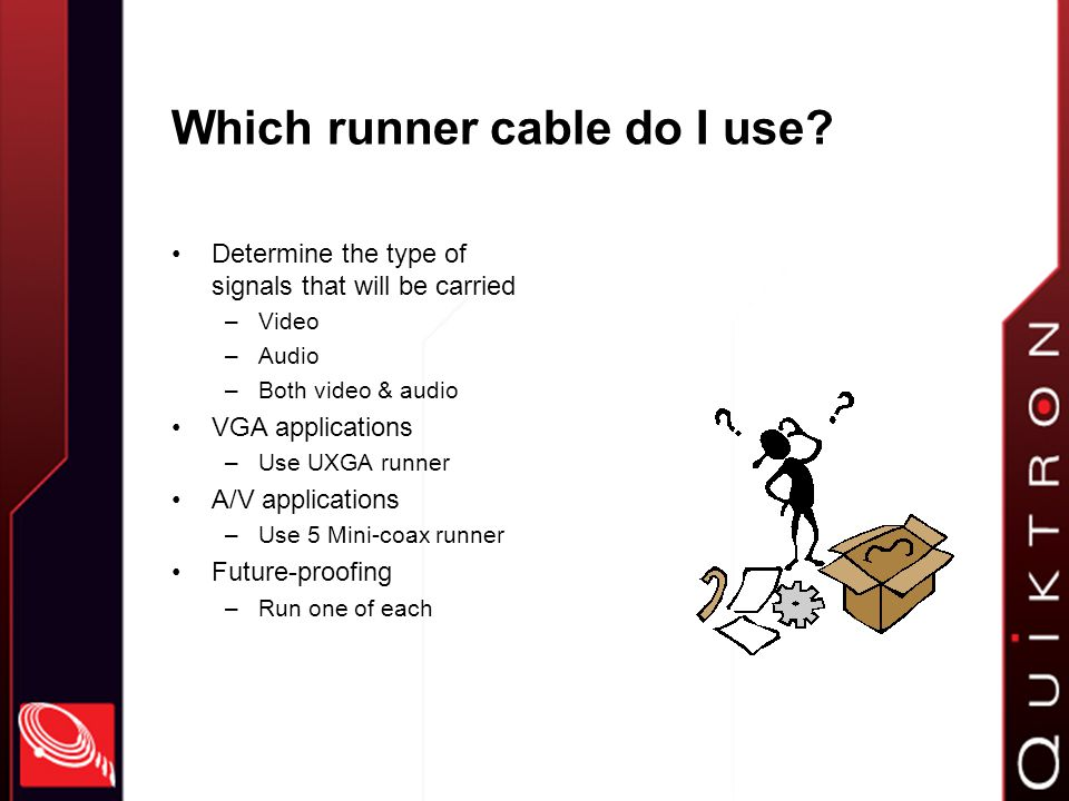 About the runner cables 5 Mini-coax –75 Ohm coax –Overall foil & braid shield –12-pin RapidRun connector (female) (protects pins) –Flexible black jacket UXGA (3 Mini-coax, 3 Twisted-pair, 1 Pair) –75 Ohm coax –Overall foil & braid shield –15-pin RapidRun connector (female) –Flexible black jacket