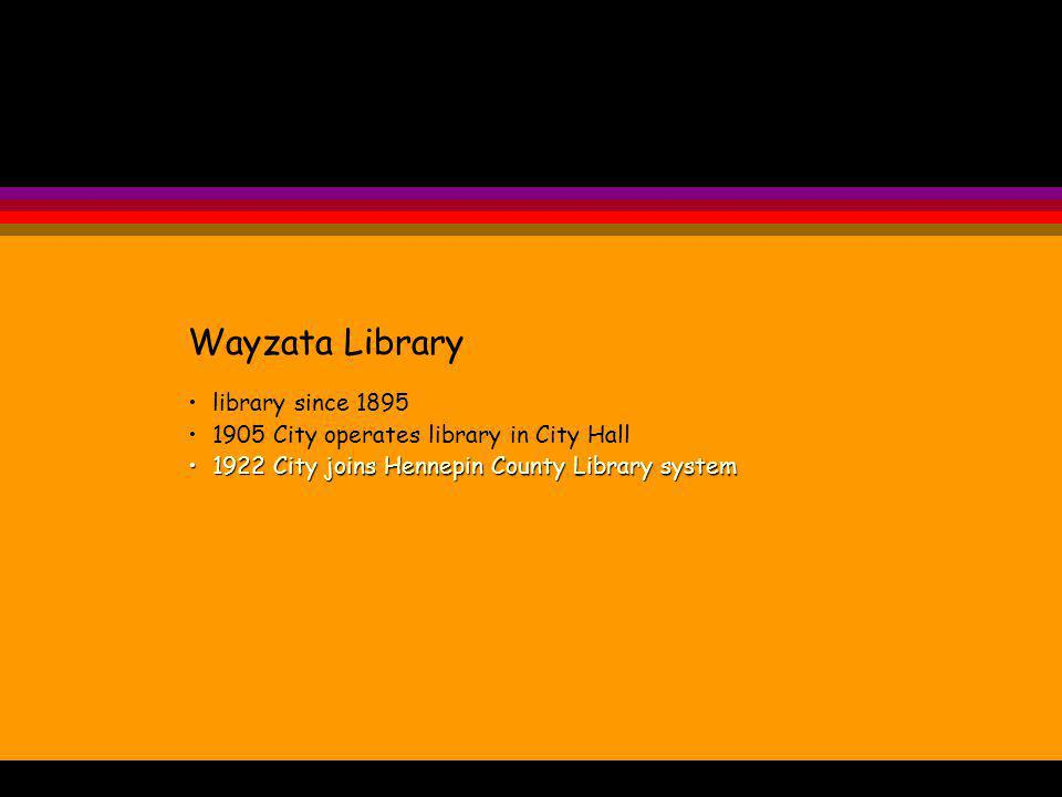 Wayzata Library library since 1895 1905 City operates library in City Hall 1922 City joins Hennepin County Library system1922 City joins Hennepin County Library system