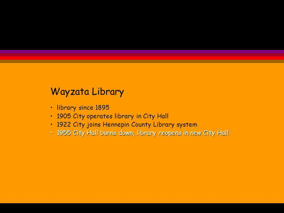 Wayzata Library library since 1895 1905 City operates library in City Hall 1922 City joins Hennepin County Library system 1955 City Hall burns down, library reopens in new City Hall1955 City Hall burns down, library reopens in new City Hall