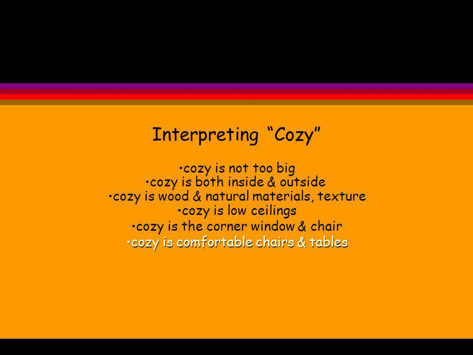 Interpreting Cozy cozy is not too big cozy is both inside & outside cozy is wood & natural materials, texture cozy is low ceilings cozy is the corner window & chair cozy is comfortable chairs & tablescozy is comfortable chairs & tables