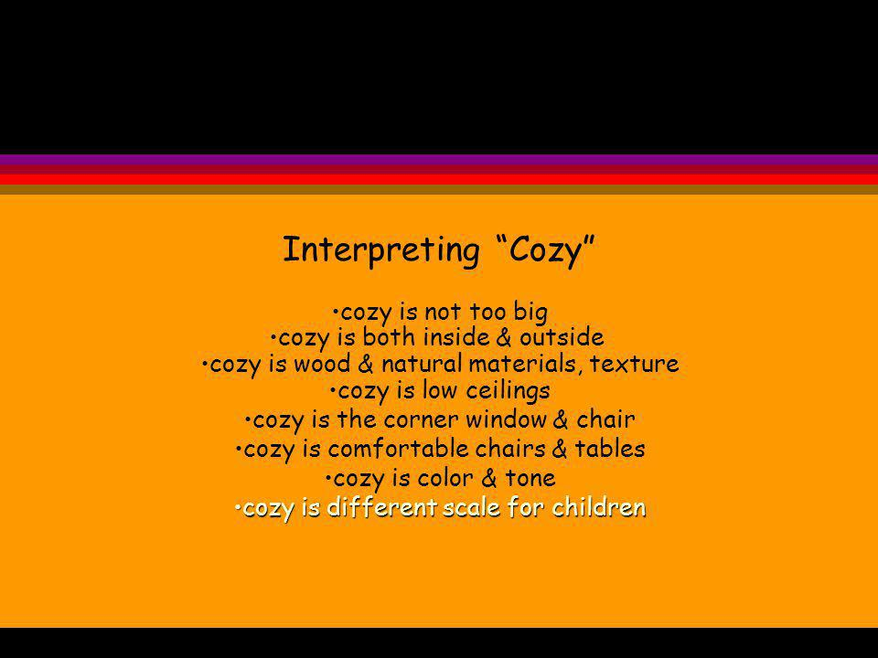Interpreting Cozy cozy is not too big cozy is both inside & outside cozy is wood & natural materials, texture cozy is low ceilings cozy is the corner window & chair cozy is comfortable chairs & tables cozy is color & tone cozy is different scale for childrencozy is different scale for children