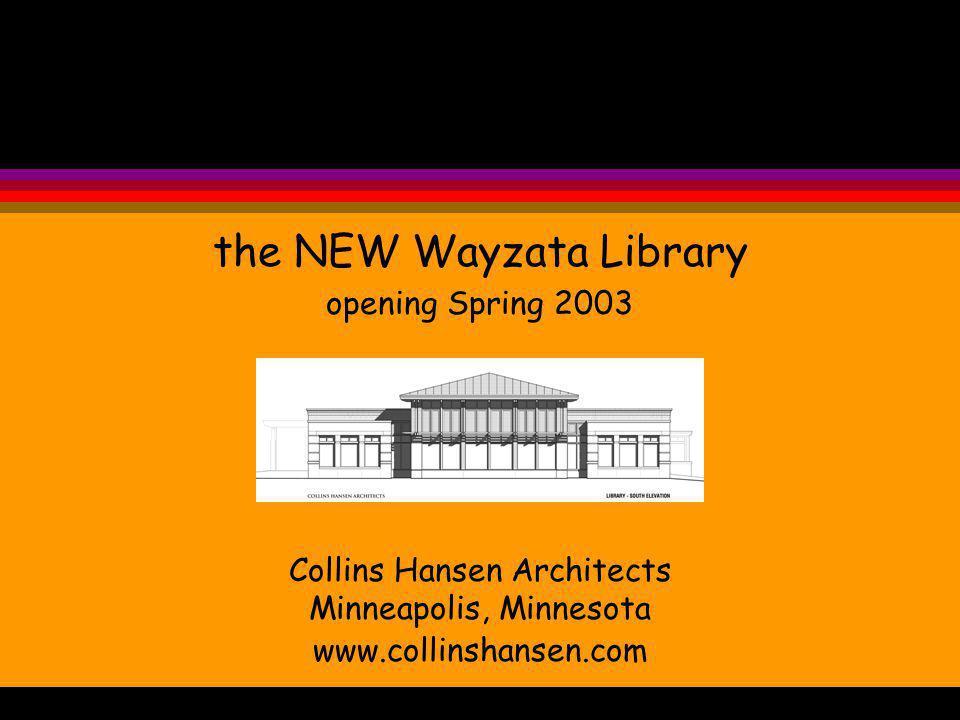 the NEW Wayzata Library opening Spring 2003 Collins Hansen Architects Minneapolis, Minnesota www.collinshansen.com the NEW cozy Wayzata Library