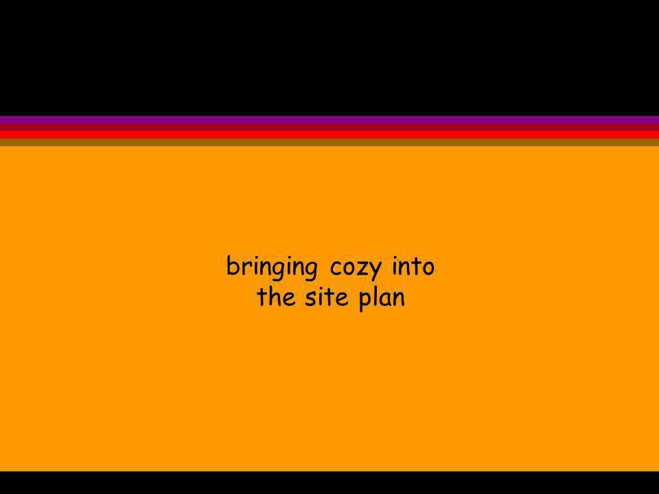 bringing cozy into the site plan