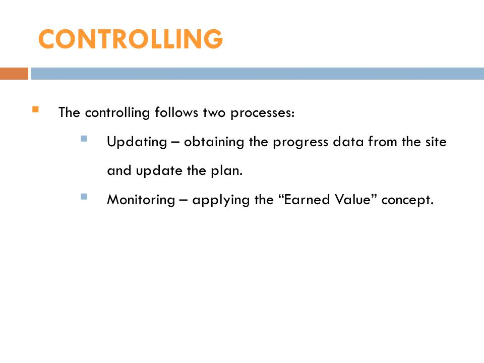 CONTROLLING The controlling follows two processes: Updating – obtaining the progress data from the site and update the plan. Monitoring – applying the
