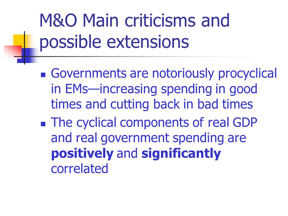 M&O Main criticisms and possible extensions Governments are notoriously procyclical in EMsincreasing spending in good times and cutting back in bad times The cyclical components of real GDP and real government spending are positively and significantly correlated