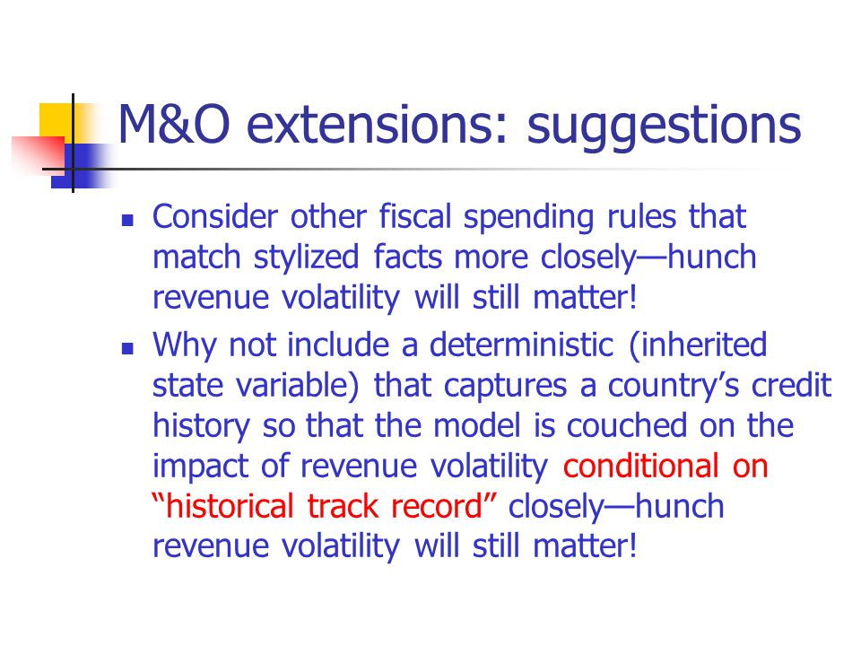 M&O extensions: suggestions Consider other fiscal spending rules that match stylized facts more closelyhunch revenue volatility will still matter.