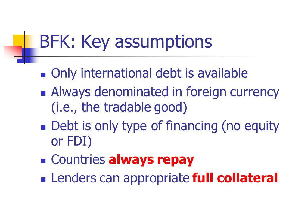 BFK: Key assumptions Only international debt is available Always denominated in foreign currency (i.e., the tradable good) Debt is only type of financing (no equity or FDI) Countries always repay Lenders can appropriate full collateral