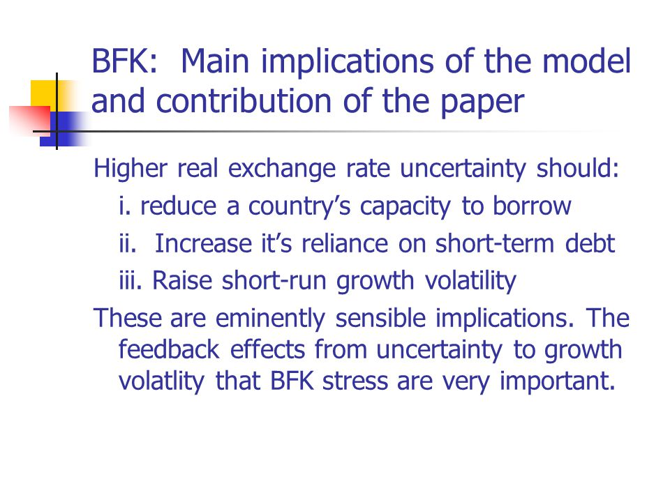 BFK: Main implications of the model and contribution of the paper Higher real exchange rate uncertainty should: i.