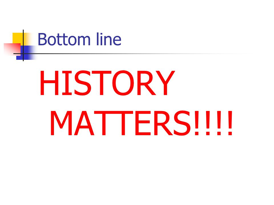 Bottom line HISTORY MATTERS!!!!