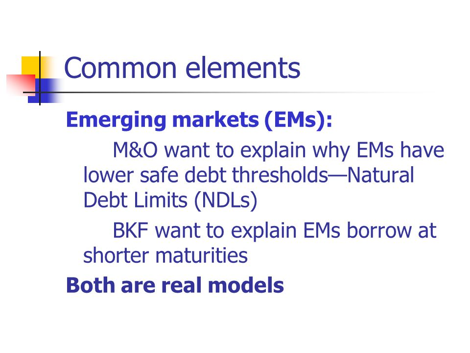Common elements Emerging markets (EMs): M&O want to explain why EMs have lower safe debt thresholdsNatural Debt Limits (NDLs) BKF want to explain EMs borrow at shorter maturities Both are real models