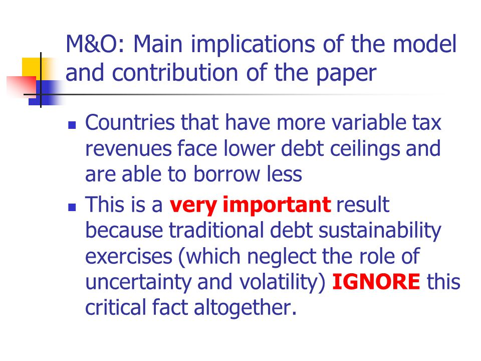 M&O: Main implications of the model and contribution of the paper Countries that have more variable tax revenues face lower debt ceilings and are able to borrow less This is a very important result because traditional debt sustainability exercises (which neglect the role of uncertainty and volatility) IGNORE this critical fact altogether.