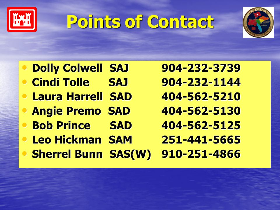 Points of Contact Dolly Colwell SAJ 904-232-3739 Dolly Colwell SAJ 904-232-3739 Cindi Tolle SAJ 904-232-1144 Cindi Tolle SAJ 904-232-1144 Laura Harrel
