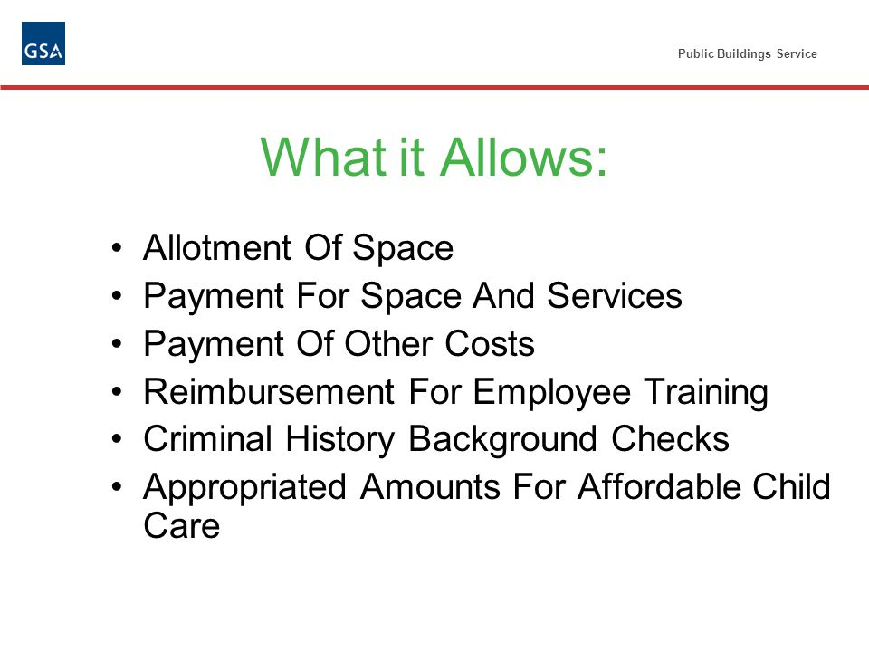 Public Buildings Service What it Allows: Allotment Of Space Payment For Space And Services Payment Of Other Costs Reimbursement For Employee Training Criminal History Background Checks Appropriated Amounts For Affordable Child Care