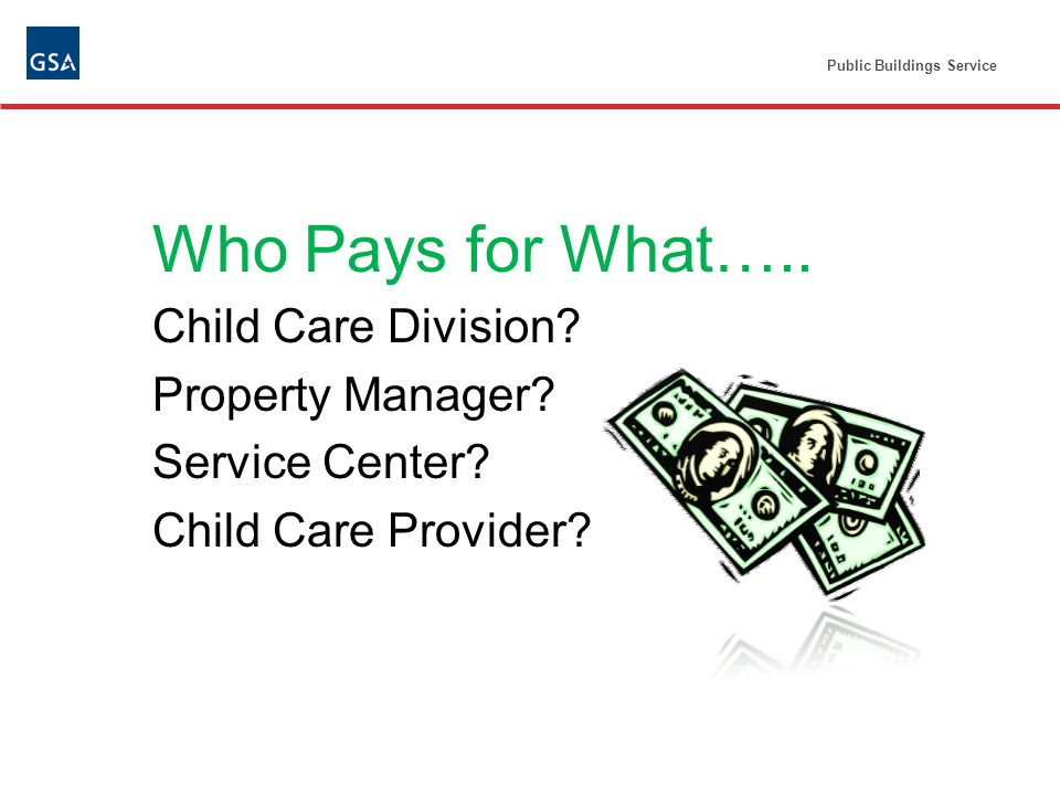 Public Buildings Service Who Pays for What….. Child Care Division.