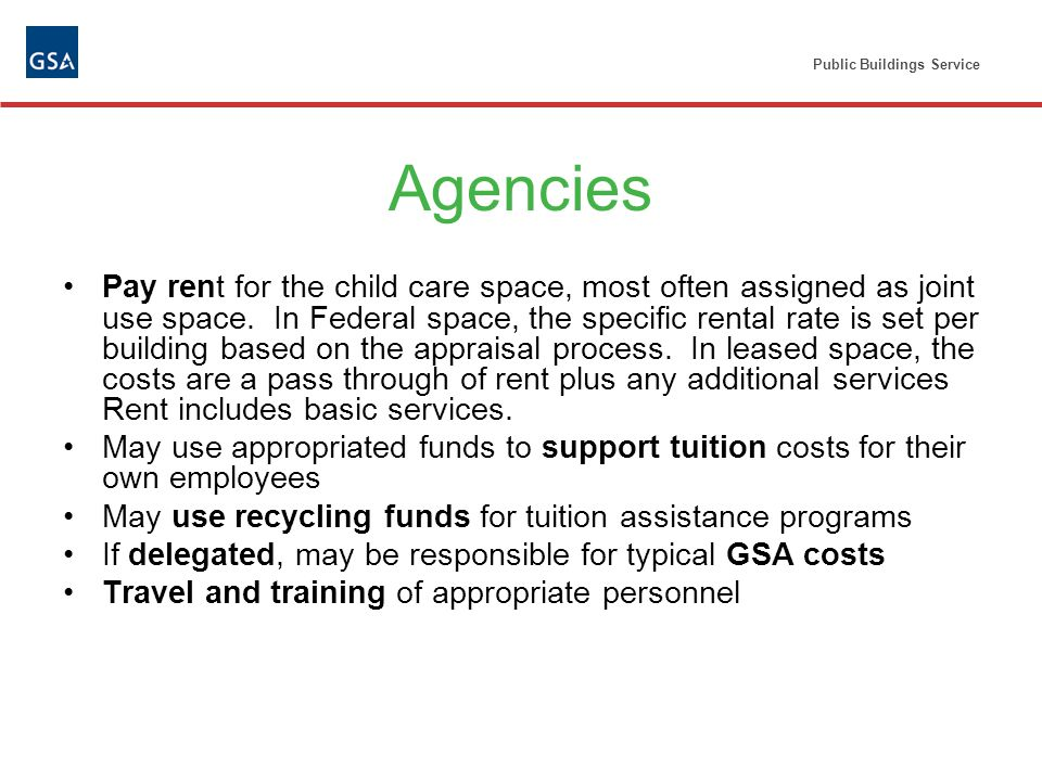Public Buildings Service Agencies Pay rent for the child care space, most often assigned as joint use space.