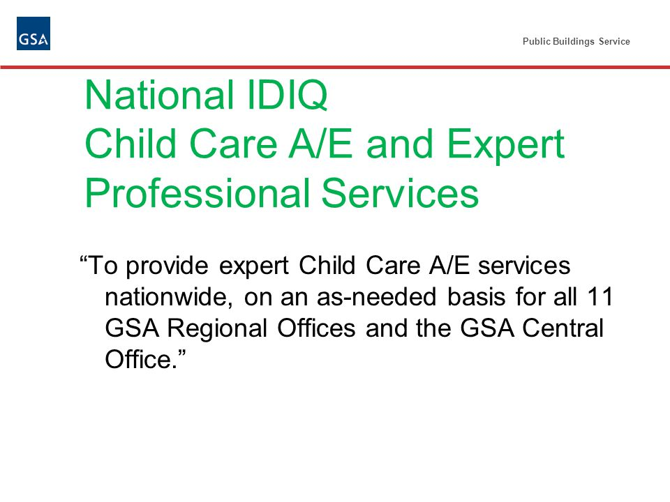 Public Buildings Service National IDIQ Child Care A/E and Expert Professional Services To provide expert Child Care A/E services nationwide, on an as-needed basis for all 11 GSA Regional Offices and the GSA Central Office.