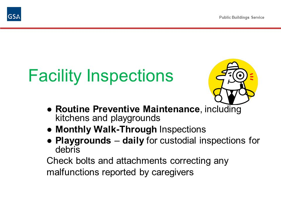 Facility Inspections Routine Preventive Maintenance, including kitchens and playgrounds Monthly Walk-Through Inspections Playgrounds – daily for custodial inspections for debris Check bolts and attachments correcting any malfunctions reported by caregivers