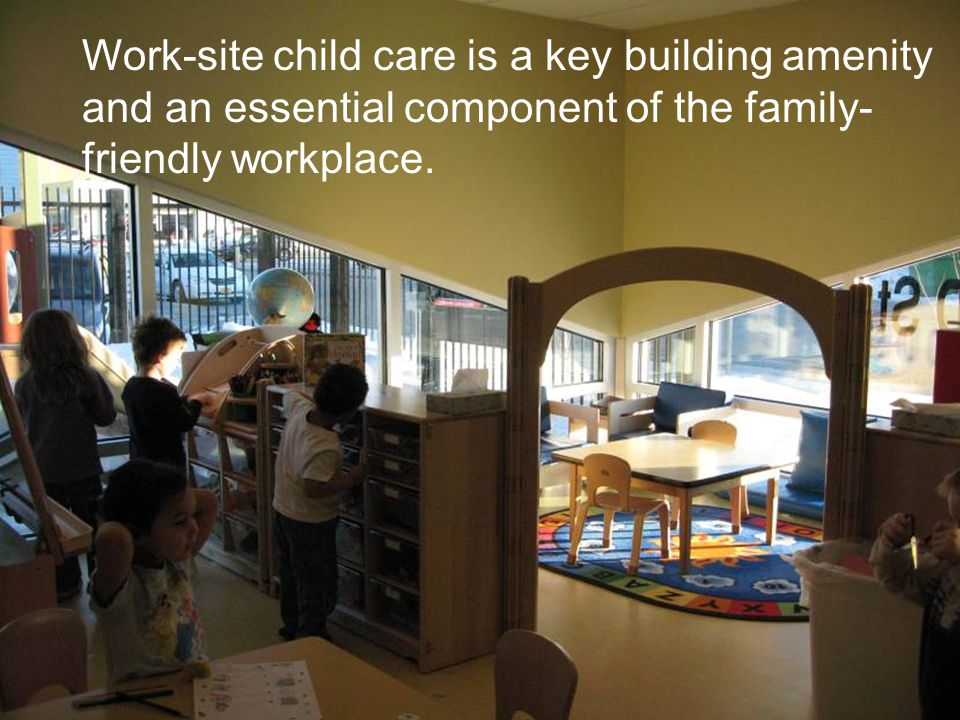 Public Buildings Service Work-site child care is a key building amenity and an essential component of the family- friendly workplace.