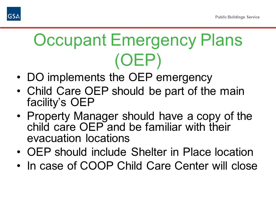 Public Buildings Service Occupant Emergency Plans (OEP) DO implements the OEP emergency Child Care OEP should be part of the main facilitys OEP Property Manager should have a copy of the child care OEP and be familiar with their evacuation locations OEP should include Shelter in Place location In case of COOP Child Care Center will close