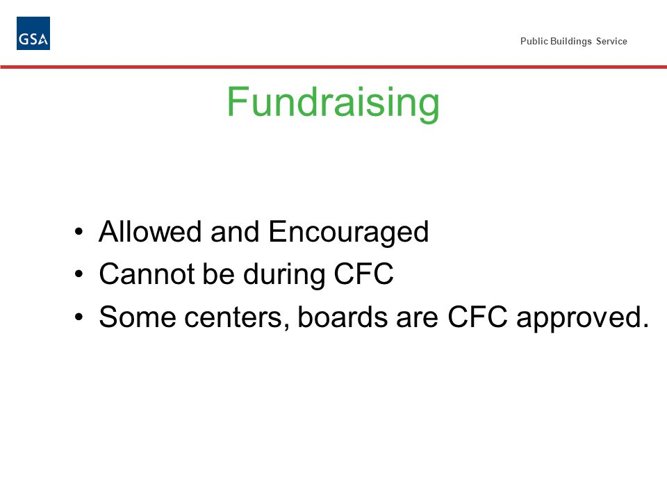 Public Buildings Service Fundraising Allowed and Encouraged Cannot be during CFC Some centers, boards are CFC approved.