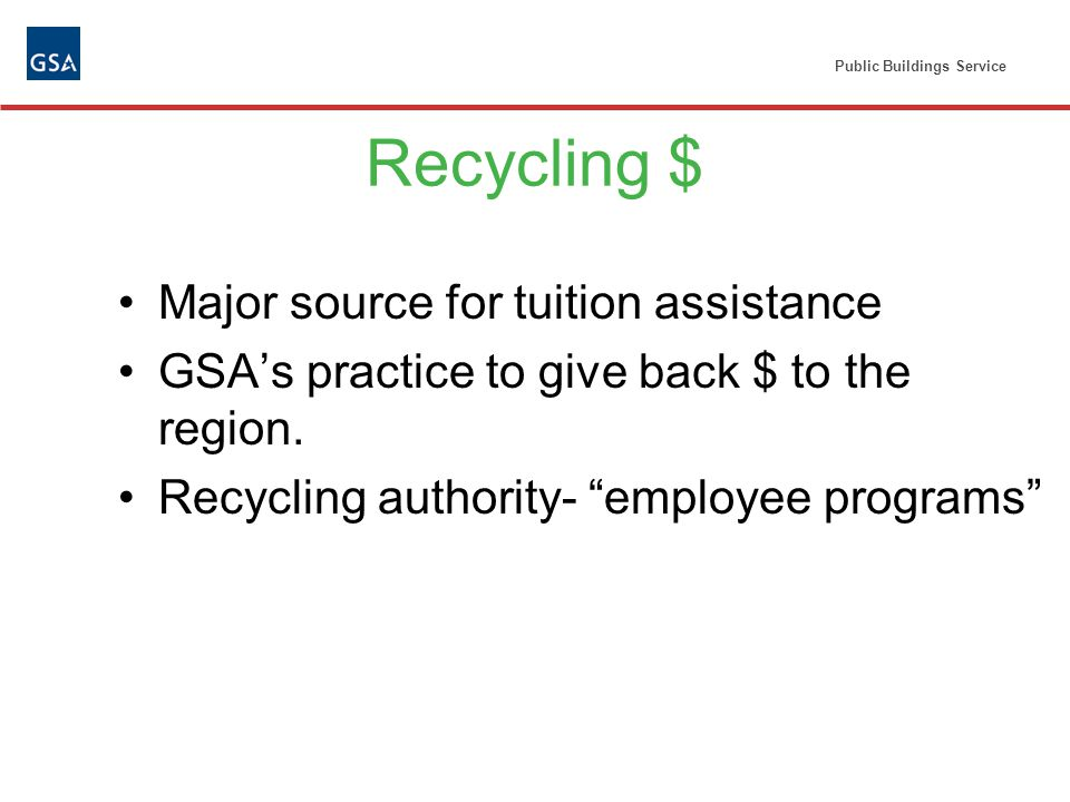 Public Buildings Service Recycling $ Major source for tuition assistance GSAs practice to give back $ to the region.
