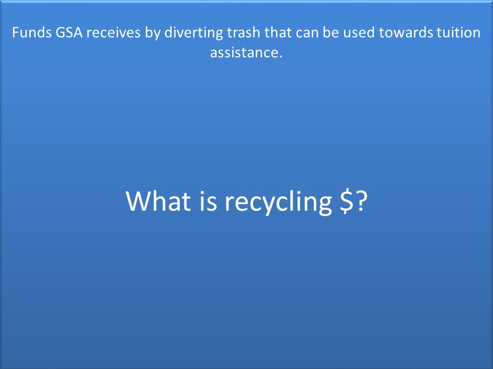 Funds GSA receives by diverting trash that can be used towards tuition assistance.
