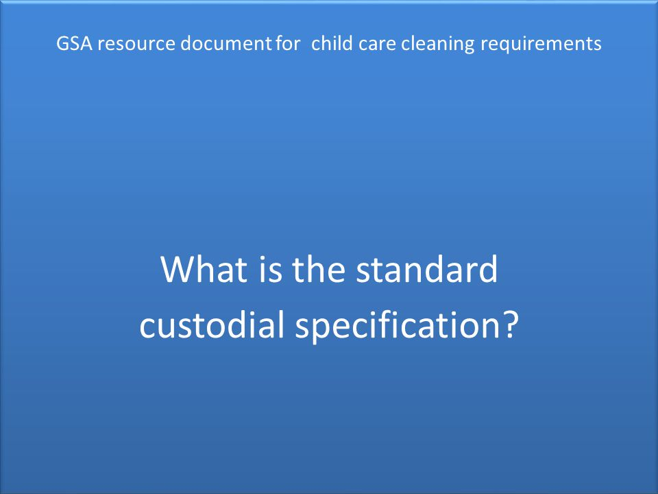 GSA resource document for child care cleaning requirements GSA resource document for child care cleaning requirements What is the standard custodial specification